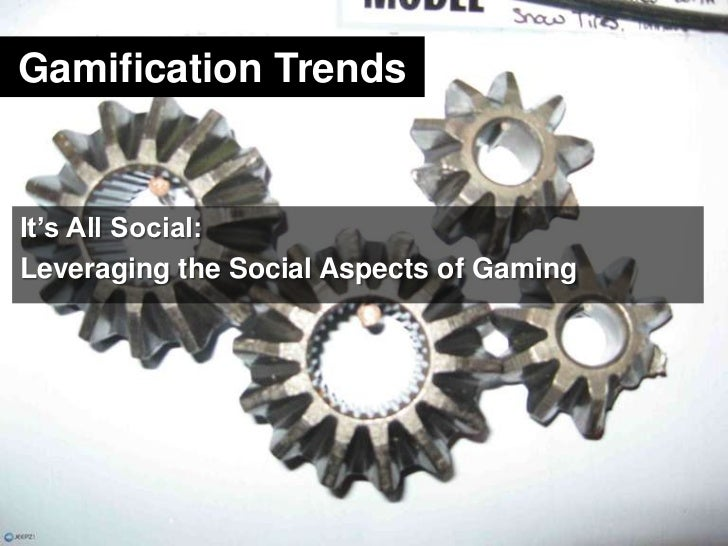 Gamification Trends<br />It's All Social:<br />Leveraging the Social Aspects of Gaming<br />