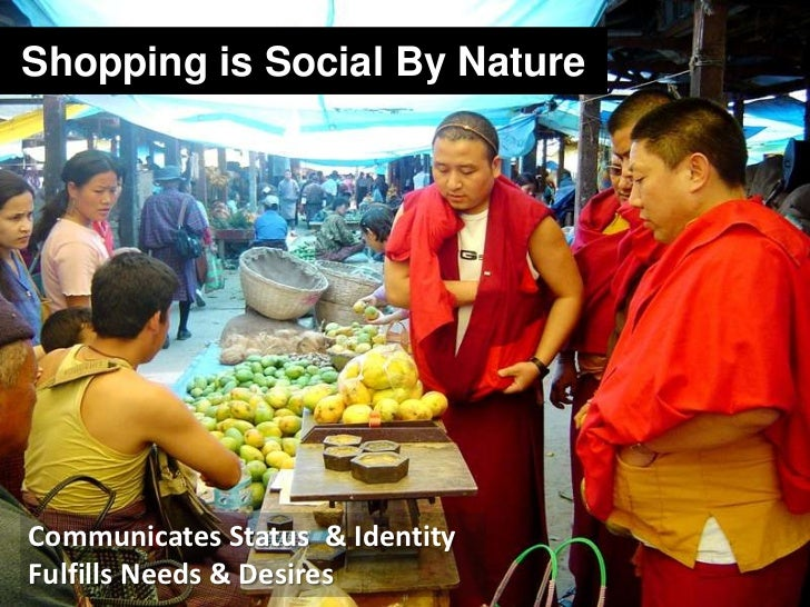 Shopping is Social By Nature<br />Communicates Status  & Identity<br />Fulfills Needs & Desires <br />