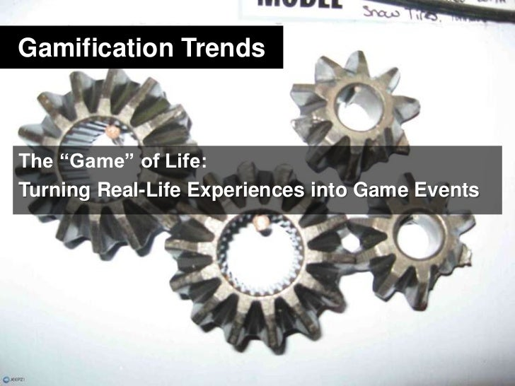 """Gamification Trends<br />The """"Game"""" of Life:<br />Turning Real-Life Experiences into Game Events<br />"""