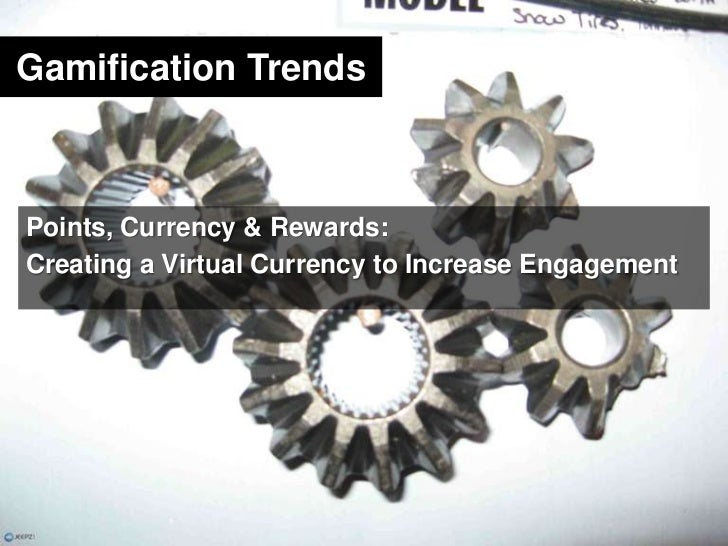 Gamification Trends<br />Points, Currency & Rewards:<br />Creating a Virtual Currency to Increase Engagement<br />