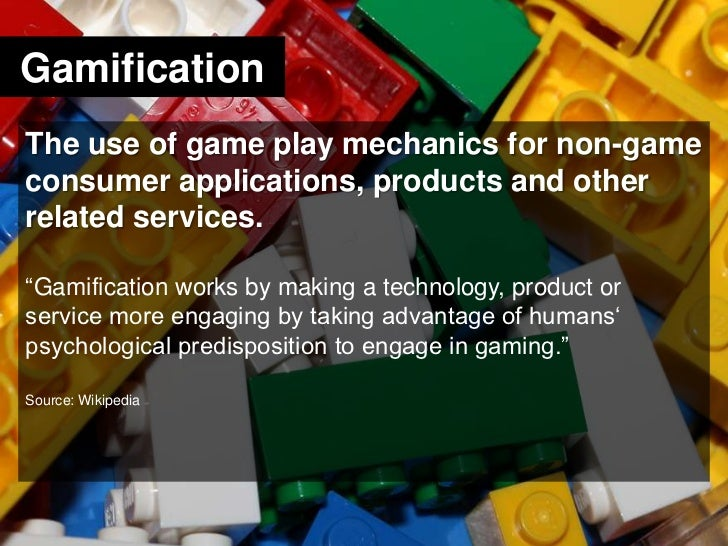 Gamification<br />The use of game play mechanics for non-game consumer applications, products and other related services.<...