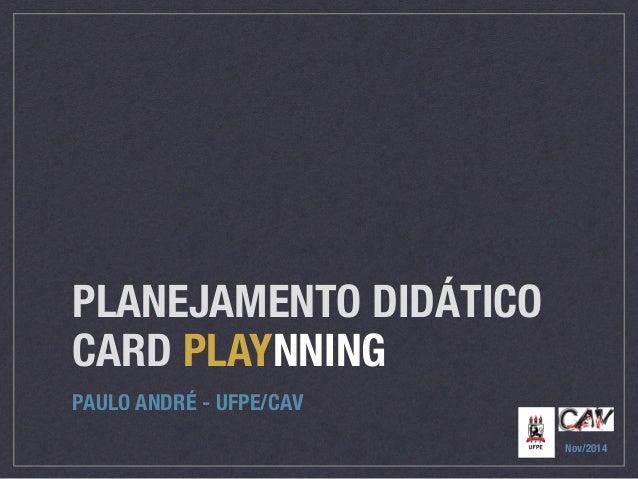 PLANEJAMENTO DIDÁTICO  CARD PLAYNNING  PAULO ANDRÉ - UFPE/CAV  Nov/2014