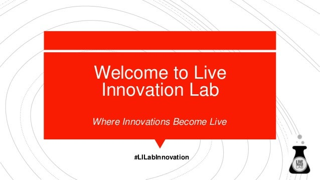 Welcome to Live Innovation Lab Where Innovations Become Live #LILabInnovation