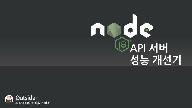 API 서버 성능 개선기 Outsider 2017.11.09 @ play.node