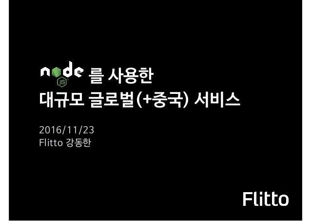 를 사용한 대규모 글로벌(+중국) 서비스 2016/11/23  Flitto 강동한
