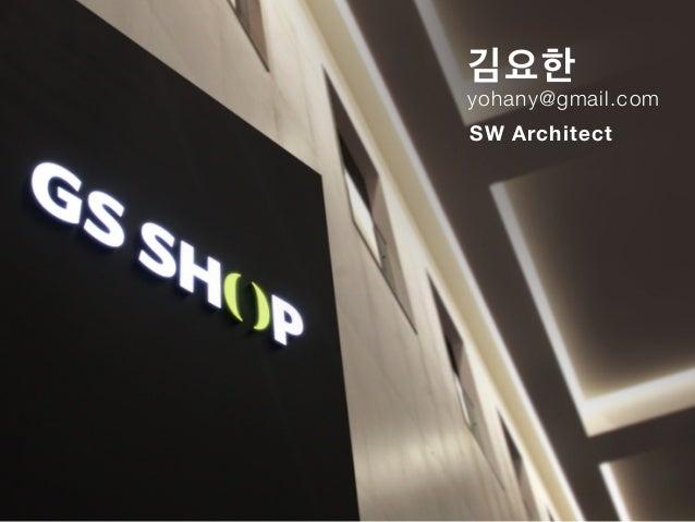 김요한 yohany@gmail.com SW Architect