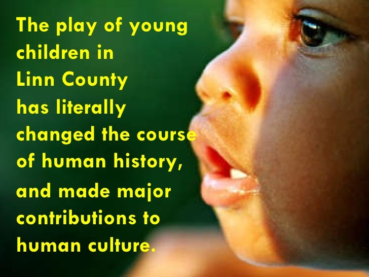 The play of young  children in  Linn County has literally  changed the course  of human history,  and made major  contribu...