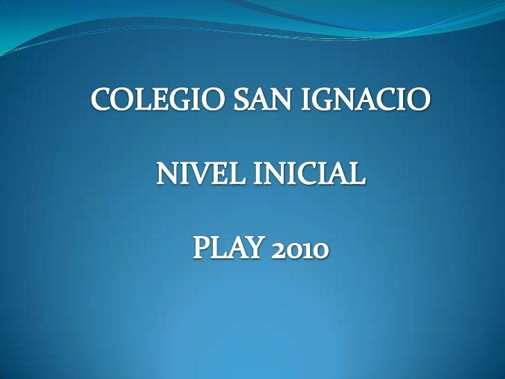 COLEGIO SAN IGNACIO<br />NIVEL INICIAL<br />PLAY 2010<br />