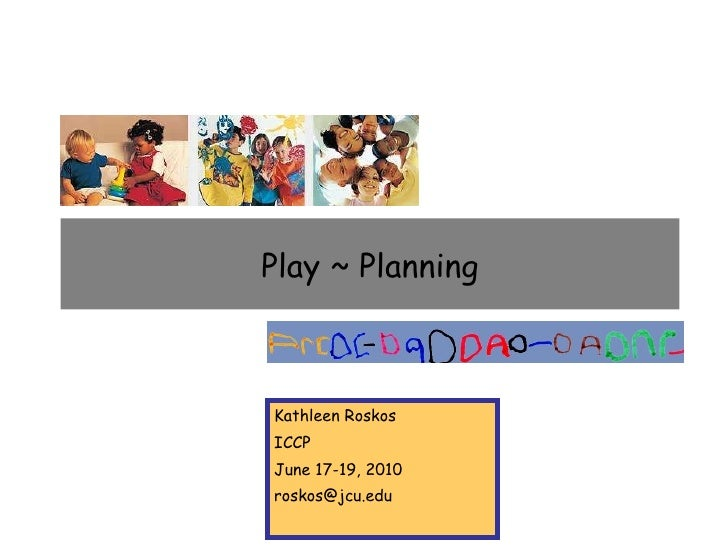 Play ~ Planning Kathleen Roskos ICCP June 17-19, 2010 [email_address]