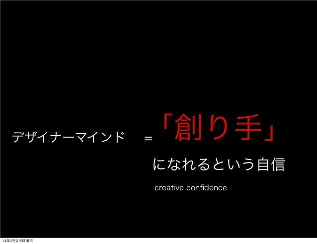 デザイナーマインド=「創り手」  になれるという自信  creative confidence  14年2月2日日曜日