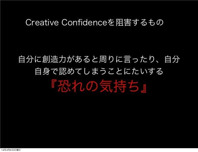 Creative Confidenceを阻害するもの  自分に創造力があると周りに言ったり、自分  自身で認めてしまうことにたいする  『恐れの気持ち』  14年2月2日日曜日