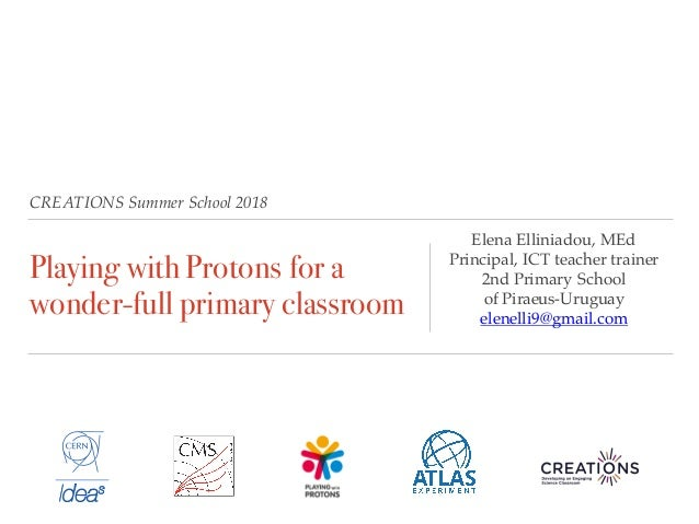 CREATIONS Summer School 2018 Playing with Protons for a wonder-full primary classroom Elena Elliniadou, MEd Principal, ICT...