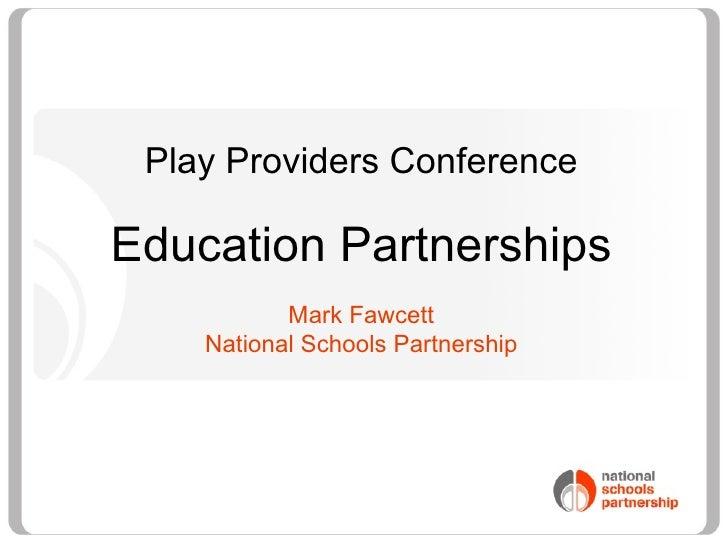 <ul><li>Play Providers Conference </li></ul><ul><li>Education Partnerships </li></ul><ul><li>Mark Fawcett </li></ul><ul><l...
