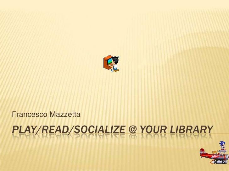 Francesco MazzettaPLAY/READ/SOCIALIZE @ YOUR LIBRARY