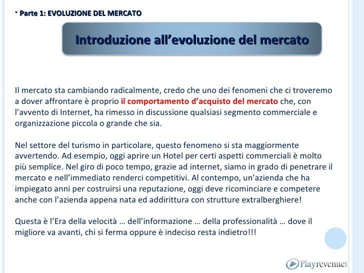 <ul><li>Parte 1: EVOLUZIONE DEL MERCATO </li></ul>Il mercato sta cambiando radicalmente, credo che uno dei fenomeni che ci...