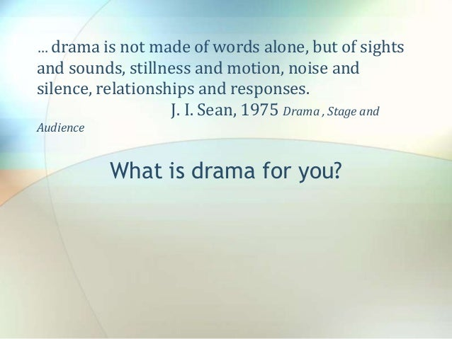 … drama is not made of words alone, but of sights and sounds, stillness and motion, noise and silence, relationships and r...