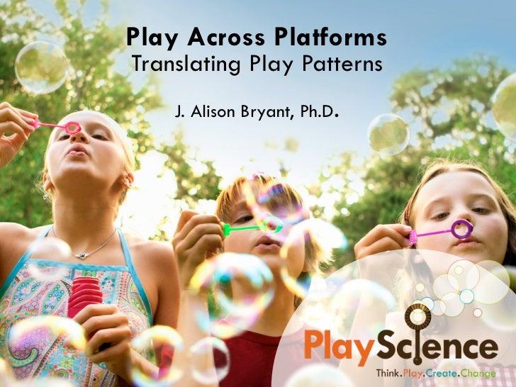 Play Across PlatformsTranslating Play Patterns    J. Alison Bryant, Ph.D.