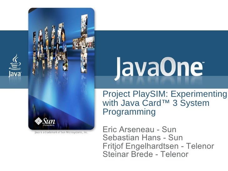 Project PlaySIM: Experimenting with Java Card™ 3 System Programming Eric Arseneau - Sun Sebastian Hans - Sun Fritjof  Enge...