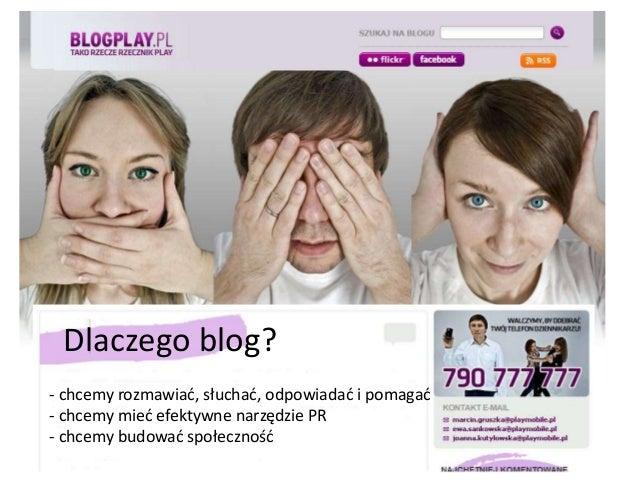 Dlaczego blog?  - chcemy rozmawiać, słuchać, odpowiadać i pomagać  - chcemy mieć efektywne narzędzie PR  - chcemy budować ...