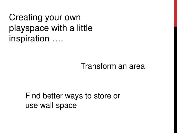 Creating your ownplayspace with a littleinspiration ….                    Transform an area    Find better ways to store o...