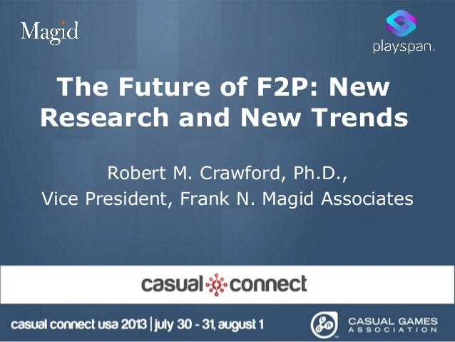 The Future of F2P: New Research and New Trends Robert M. Crawford, Ph.D., Vice President, Frank N. Magid Associates