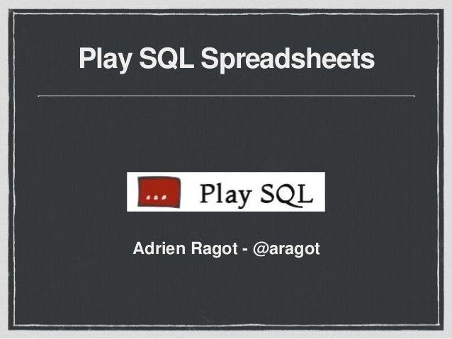 Play SQL Spreadsheets  Adrien Ragot - @aragot