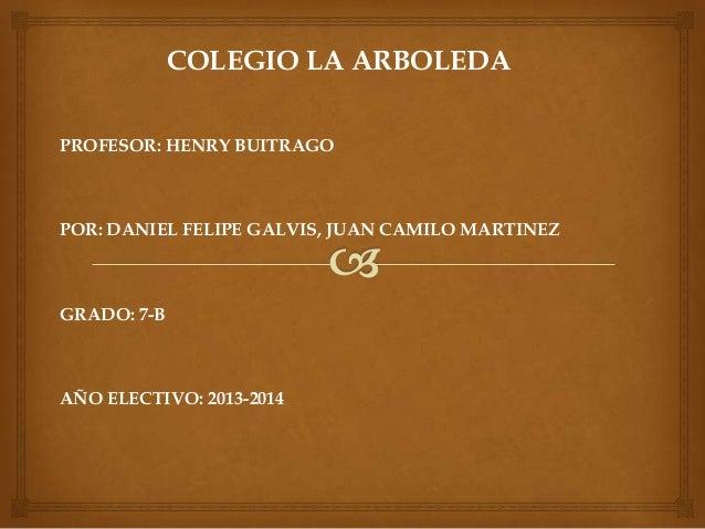 COLEGIO LA ARBOLEDA PROFESOR: HENRY BUITRAGO POR: DANIEL FELIPE GALVIS, JUAN CAMILO MARTINEZ GRADO: 7-B AÑO ELECTIVO: 2013...