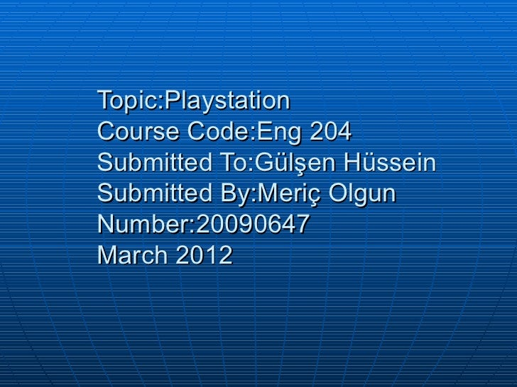 Topic:PlaystationCourse Code:Eng 204Submitted To:Gülşen HüsseinSubmitted By:Meriç OlgunNumber:20090647March 2012