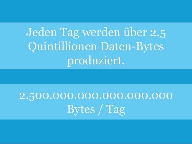 Jeden Tag werden über 2.5 Quintillionen Daten-Bytes produziert. 2.500.000.000.000.000.000 Bytes / Tag 2