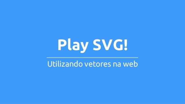 Play SVG!  Utilizando vetores na web