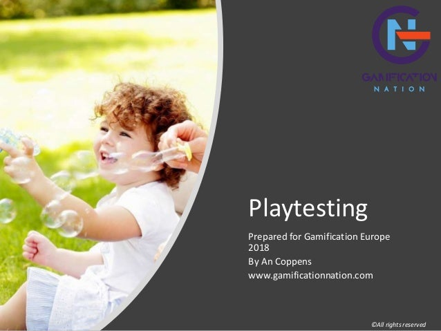 Playtesting Prepared for Gamification Europe 2018 By An Coppens www.gamificationnation.com ©All rights reserved