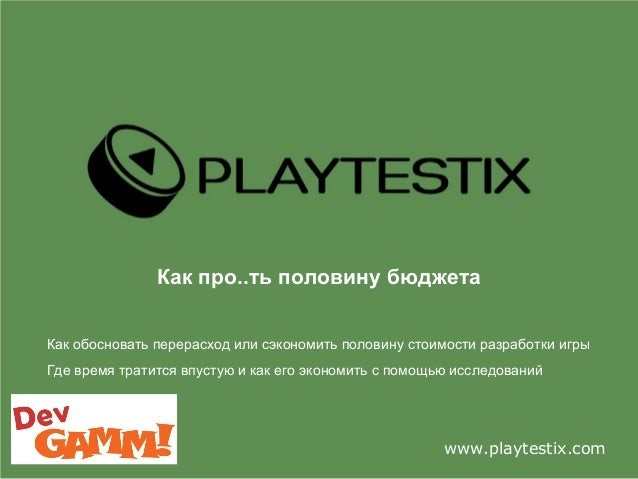 Как про..ть половину бюджета www.playtestix.com Как обосновать перерасход или сэкономить половину стоимости разработки игр...
