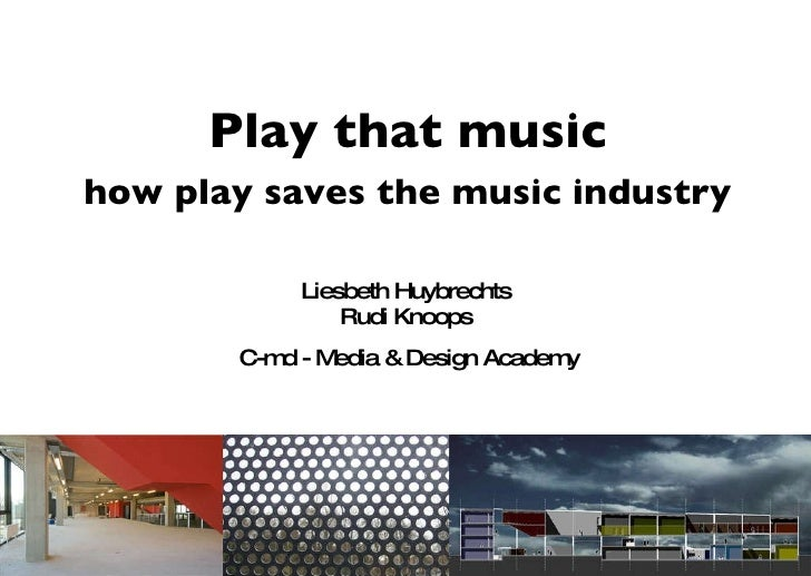 Liesbeth Huybrechts  Rudi Knoops  C-md - Media & Design Academy Play that music how play saves the music industry