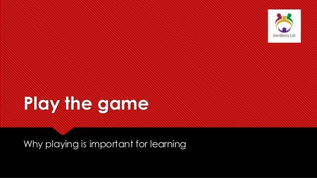 Play the game Why playing is important for learning