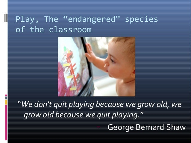 "Play, The ""endangered"" speciesof the classroom""We dont quit playing because we grow old, wegrow old because we quit playin..."