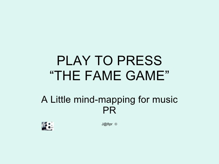 """PLAY TO PRESS """"THE FAME GAME"""" A Little mind-mapping for music PR J@8pr  """