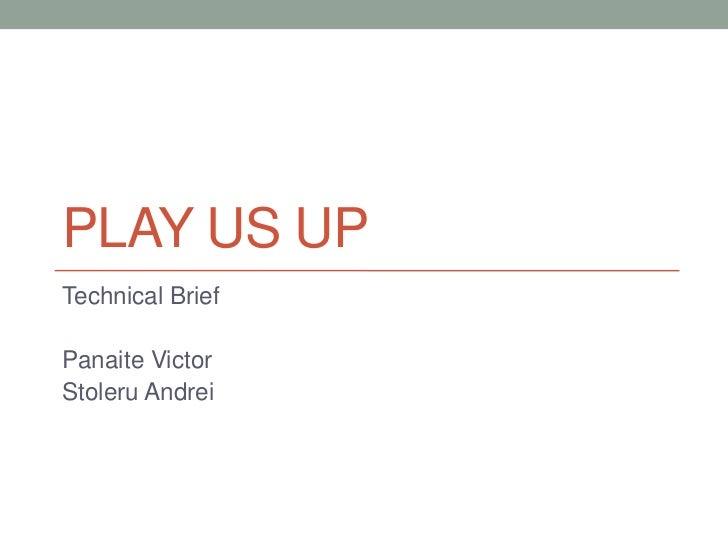 PLAY US UPTechnical BriefPanaite VictorStoleru Andrei
