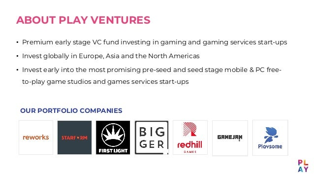 ABOUT PLAY VENTURES • Premium early stage VC fund investing in gaming and gaming services start-ups • Invest globally in E...