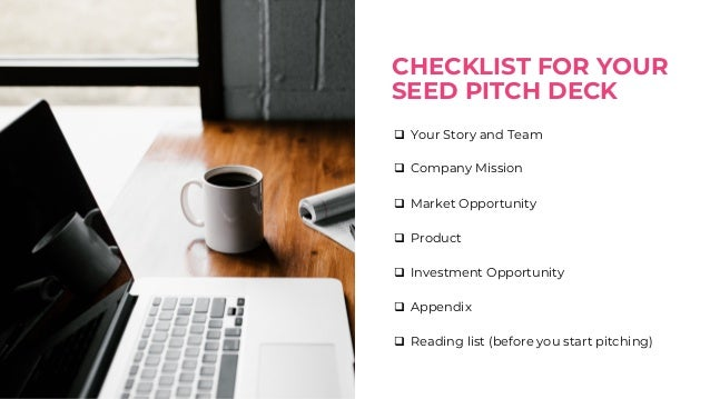 Pitch Checklist for Seed Pitch CHECKLIST FOR YOUR SEED PITCH DECK q Your Story and Team q Company Mission q Market Opportu...