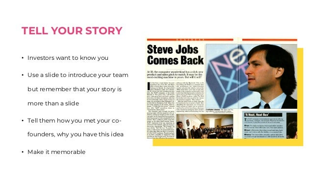 TELL YOUR STORY • Investors want to know you • Use a slide to introduce your team but remember that your story is more tha...