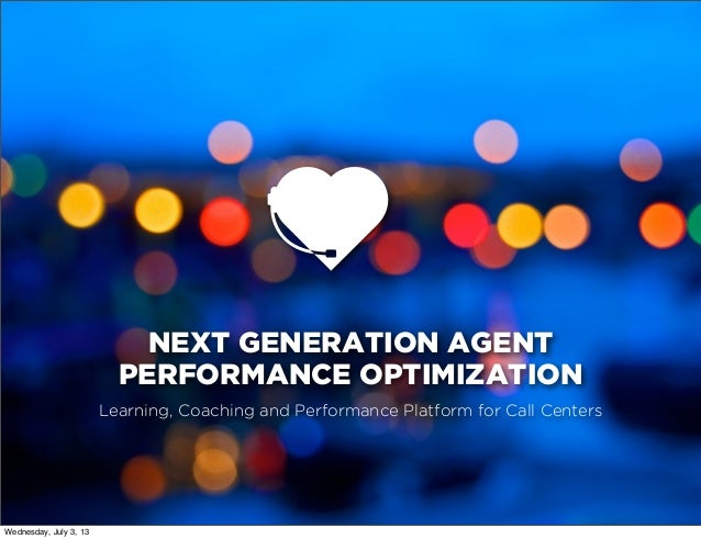 NEXT GENERATION AGENT PERFORMANCE OPTIMIZATION Learning, Coaching and Performance Platform for Call Centers Wednesday, Jul...
