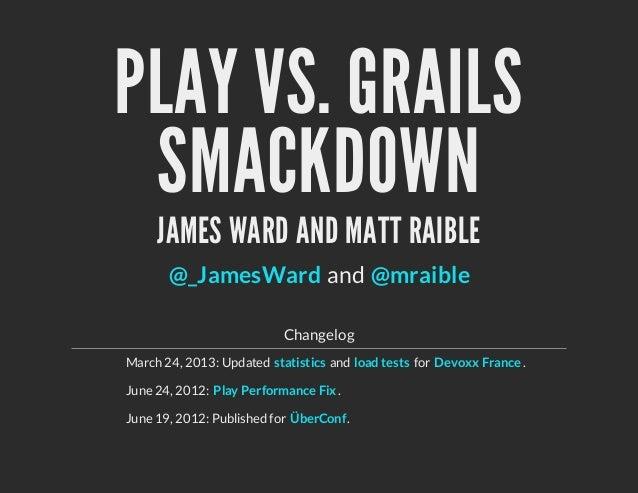 PLAY VS. GRAILSSMACKDOWNJAMES WARD AND MATT RAIBLEandChangelogMarch 24, 2013: Updated and for .June 24, 2012: .June 19, 20...