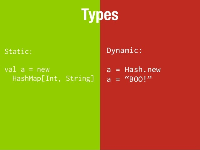 """TypesStatic:                  Dynamic:val a = new              a = Hash.new  HashMap[Int, String]   a = """"BOO!"""""""