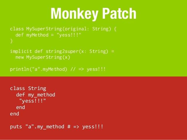 "Monkey Patchclass MySuperString(original: String) {  def myMethod = ""yess!!!""}implicit def string2super(x: String) =  new ..."
