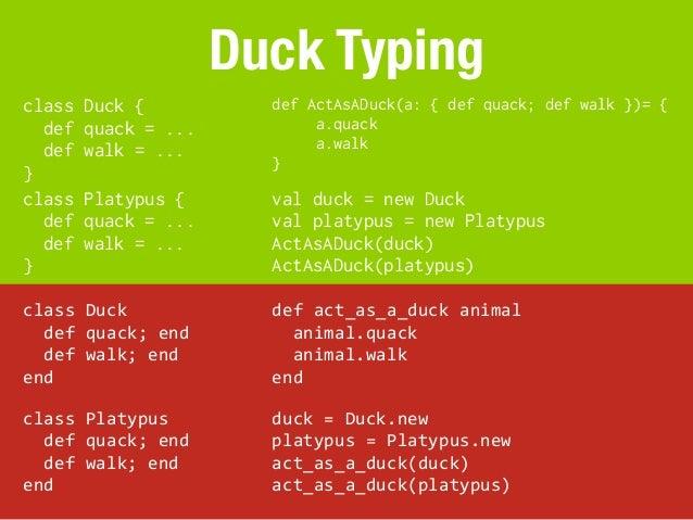 Duck Typingclass     Duck {                 def ActAsADuck(a: { def quack; def walk })= {  def     quack = ...            ...