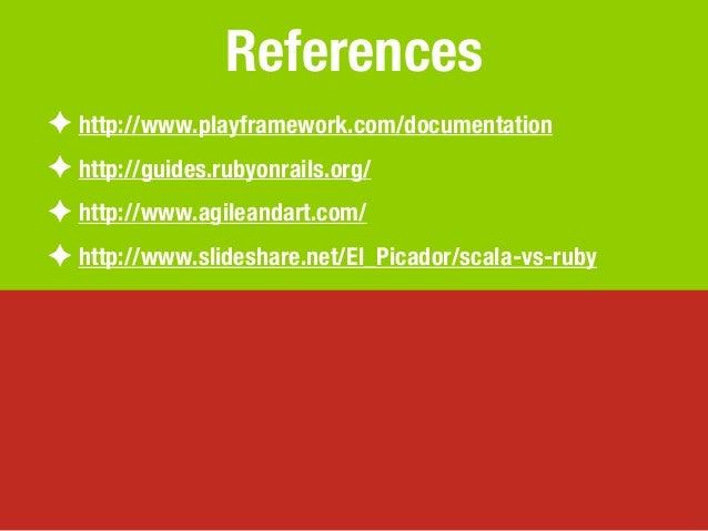 References✦ http://www.playframework.com/documentation✦ http://guides.rubyonrails.org/✦ http://www.agileandart.com/✦ http:...