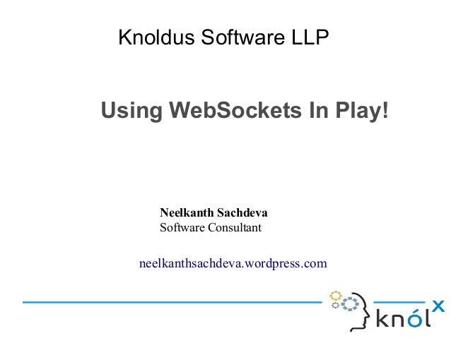 Knoldus Software LLP  Using WebSockets In Play!  Neelkanth Sachdeva Software Consultant  neelkanthsachdeva.wordpress.com