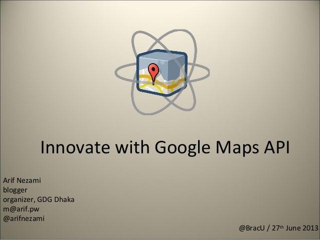 Innovate with Google Maps API @BracU / 27th June 2013 Arif Nezami blogger organizer, GDG Dhaka m@arif.pw @arifnezami