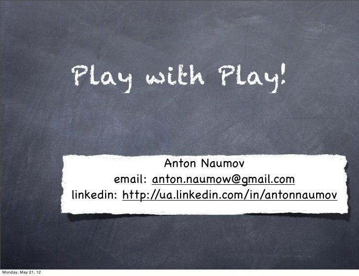 Play with Play!                                       Anton Naumov                             email: anton.naumow@gmail.c...