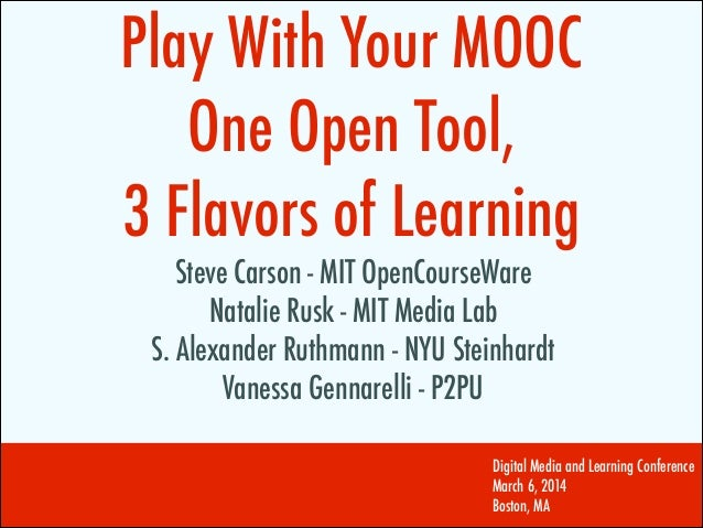Play With Your MOOC One Open Tool, 3 Flavors of Learning Steve Carson - MIT OpenCourseWare Natalie Rusk - MIT Media Lab S....